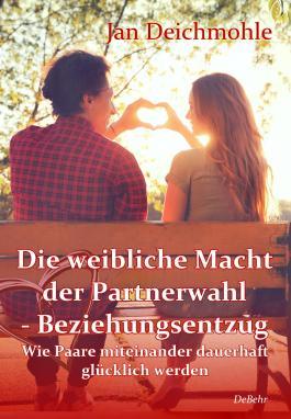 Die weibliche Macht der Partnerwahl - Beziehungsentzug - Wie Paare miteinander dauerhaft glücklich werden