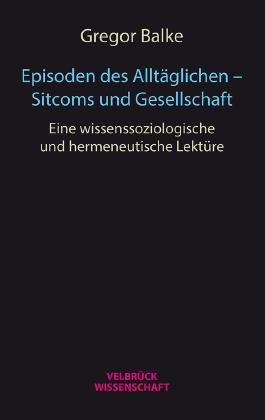 Episoden des Alltäglichen - Sitcoms und Gesellschaft: Eine wissenssoziologische und hermeneutische Lektüre