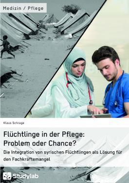 Flüchtlinge in der Pflege: Problem oder Chance?: Die Integration von syrischen Flüchtlingen als Lösung für den Fachkräftemangel