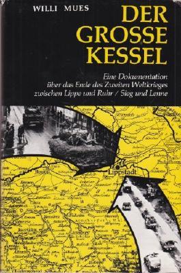 Der grosse Kessel. Eine Dokumentation über das Ende des Zweiten Weltkrieges zwischen Lippe und Ruhr / Sieg und Lenne