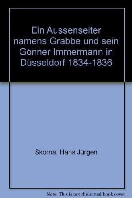 Ein Aussenseiter namens Grabbe und sein Gönner Immermann in Düsseldorf 1834-1836. Biographische Betrachtungen
