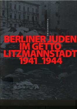 Berliner Juden im Getto Litzmannstadt 1941-1944