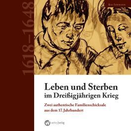 Leben und Sterben im Dreißigjährigen Krieg: Zwei authentische Familienschicksale aus dem 17. Jahrhundert