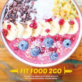 FIT FOOD TO GO - Das Fitness Kochbuch
