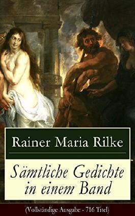 Sämtliche Gedichte in einem Band (Vollständige Ausgabe - 716 Titel): Die Sonette an Orpheus + Requiem + Das Marien-Leben + Duineser Elegien + Das Stundenbuch ... + Lieder der Mädchen und viel mehr