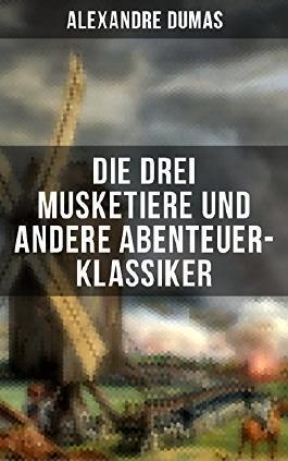 Die drei Musketiere und andere Abenteuer-Klassiker: Historische Romane: Die drei Musketiere + Zwanzig Jahre nachher + Zehn Jahre später + Der Graf von Monte Christo + Memoiren eines Arztes