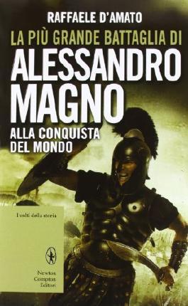 La più grande battaglia di Alessandro Magno. Alla conquista del mondo