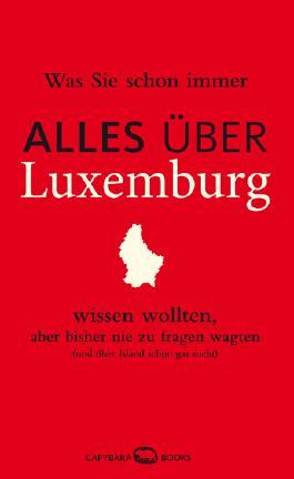 Was Sie schon immer ALLES ÜBER LUXEMBURG wissen wollten, aber bisher nie zu fragen wagten