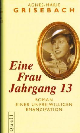 Agnes-Marie Grisebach - Eine Frau Jahrgang 13. ROMAN EINER UNFREIWILLIGEN EMANZIPATION