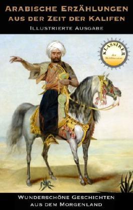 Arabische Erzählungen aus der Zeit der Kalifen: Geschichten aus dem Orient (Klassiker der Literatur)