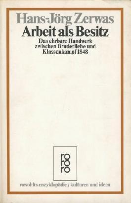 Arbeit als Besitz. Das ehrbare Handwerk zwischen Bruderliebe und Klassenkampf 1848. (Kulturen und Ideen)