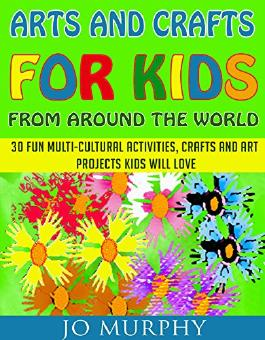 Arts and Crafts for Kids from Around the World: 30 Fun Activities, Crafts and Art Projects Kids Will Love
