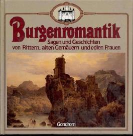 Burgenromantik Sagen und Geschichten von Rittern, alten Gemäuern und edlen Frauen,