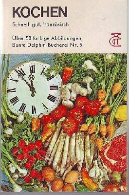 Kochen - Schnell, gut, französisch - Über 50 farbige Abbildungen - Bunte Delphin-Bücherei Nr. 9