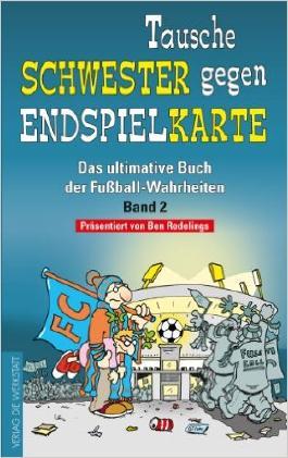 Tausche Schwester gegen Endspielkarte: Das ultimative Buch der Fußball-Wahrheiten - Band 2