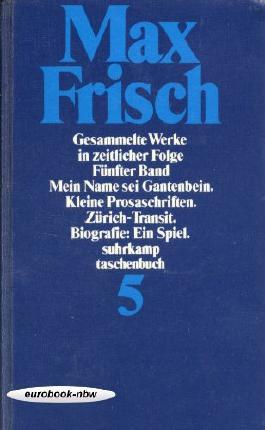 Gesammelte Werke in zeitlicher Folge. 1964 - 1967. Fünfter Band: Mein Name ist Gantenbein / Kleine Prosaschriften / Zürich-Transit / Biografie: Ein Spiel