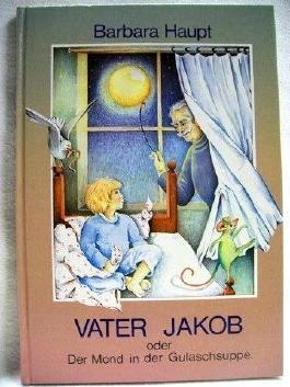 Vater Jakob oder der Mond in der Gulaschsuppe Barbara Haupt