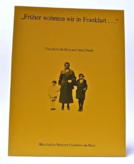"""Frankfurt am Main und Anne Frank. """"Früher wohnten wir in Frankfurt.."""" Kleine Schriften des Histor. Museums Bd. 24."""