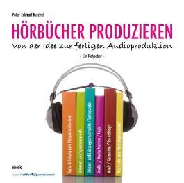 HÖRBÜCHER PRODUZIEREN - Von der Idee zur fertigen Audioproduktion: Ein Ratgeber