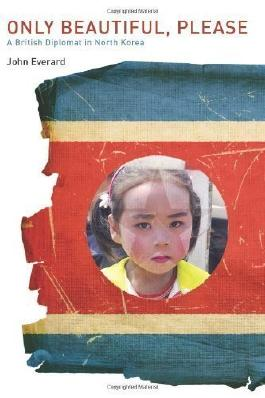 Only Beautiful, Please: A British Diplomat in North Korea by Everard, John (6/26/2012)