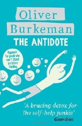 The Antidote: Happiness for People Who Can't Stand Positive Thinking by Oliver Burkeman (2013)