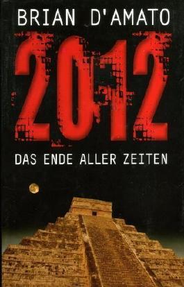 2012 : das Ende aller Zeiten ; Roman. Brian D'Amato. Übers. aus dem Amerikan. von Angela Koonen und Dietmar Schmidt