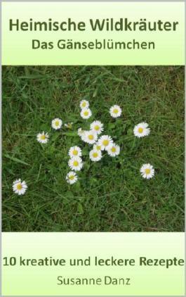 Das Gänseblümchen: 10 gesunde und leckere Rezepte (Heimische Wildkräuter 4)