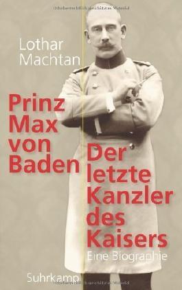 Prinz Max von Baden: Der letzte Kanzler des Kaisers by Machtan, Lothar (2013) Hardcover
