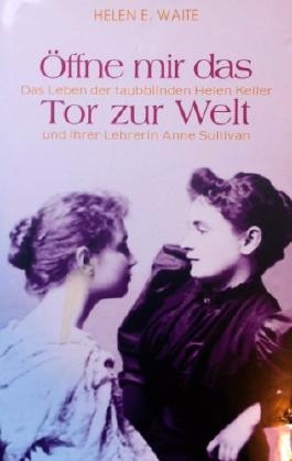 Öffne mir das Tor zu Welt. Das Leben der taubblinden Helen Keller und ihrer Lehrerin Anne Sullivan