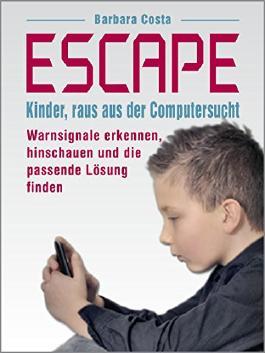Escape: Kinder, raus aus der Computersucht! Warnsignale erkennen, hinschauen und die passende Lösung finden