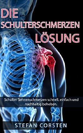 Die Schulterschmerzen Lösung: Schulter Sehnenschmerzen schnell, einfach und nachhaltig beheben. (Schulter, Schulterschmerzen, Schultersehne, Impingement, Impingement Syndrom, Schmerzen, Tendinose 1)