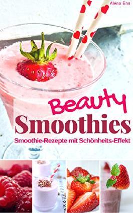 Beauty Smoothies: Die besten Smoothie-Rezepte zum Abnehmen & Wohlfühlen für alle Jahrenzeiten mit Schönheitseffekt