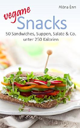 Vegane Snacks: 50 Sandwiches, Suppen, Salate & Co. unter 250 Kalorien