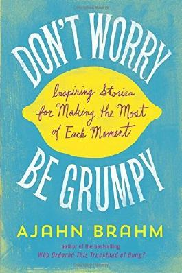 Don't Worry, Be Grumpy: Inspiring Stories for Making the Most of Each Moment by Brahm, Ajahn (2014) Paperback