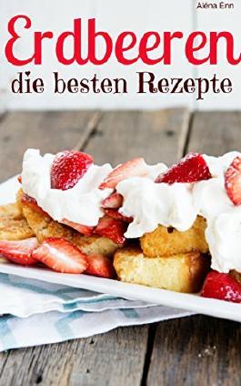 Erdbeeren - die besten Rezepte: Trendrezepte für Kuchen, Desserts, Smoothies & Co.
