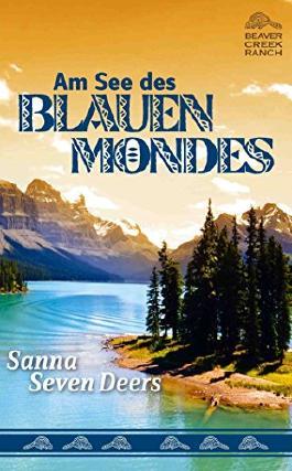 Am See des Blauen Mondes: Beaver Creek Ranch, Bd. 3 von Sanna Seven Deers (März 2013) Gebundene Ausgabe
