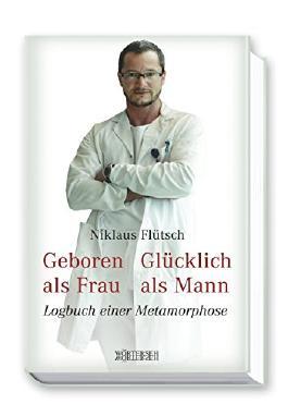 Geboren als Frau - Glücklich als Mann: Logbuch einer Metamorphose von Niklaus Flütsch (3. Oktober 2014) Gebundene Ausgabe