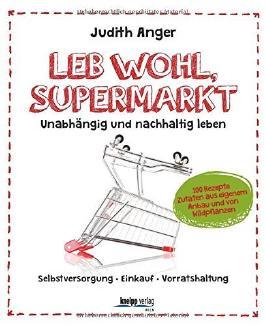 Leb wohl, Supermarkt: Unabhängig und nachhaltig leben , Selbstversorgung-Einkauf-Vorratshaltung von Judith Anger (7. März 2015) Broschiert