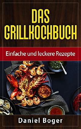 Das Grillkochbuch: Einfache und leckere Rezepte (German Edition)