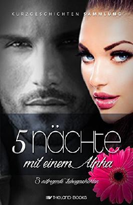 5 Nächte mit einem Alpha: 5 aufregende Liebesgeschichten (New Adult Romance Kurzgeschichten Sammelband) (Romantische Kurzgeschichten Sammlung) (German Edition)