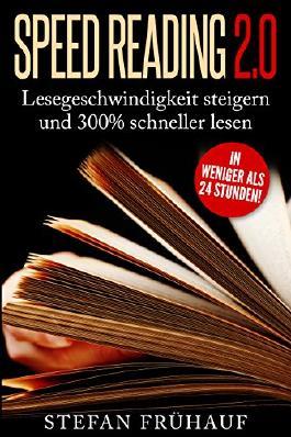 Speed Reading 2.0: Lesegeschwindigkeit steigern und 300% schneller lesen in weniger als 24 Stunden
