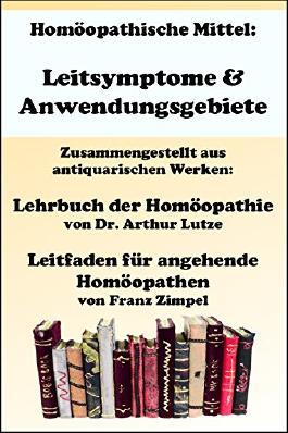 Homöopathische Mittel: Leitsymptome & Anwendungsgebiete: Aus den antiquarischen Werken der Klassischen Homöopathie