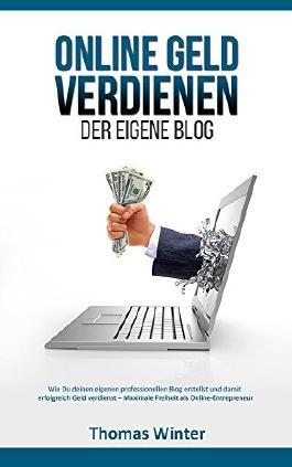 Online Geld verdienen - Der eigene Blog: Wie Du deinen eigenen professionellen Blog erstellst und damit erfolgreich Geld verdienst - Maximale Freiheit ... Blog schreiben, Online Geld verdienen)