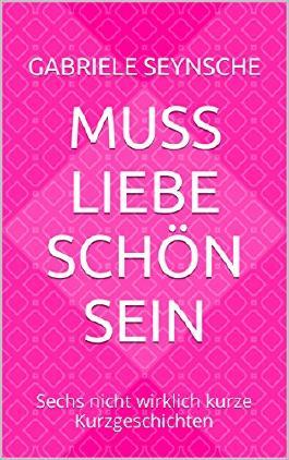 Muss Liebe schön sein: Sechs nicht wirklich kurze Kurzgeschichten (German Edition)