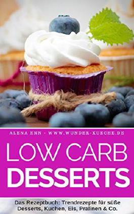 Low Carb Desserts: Das Kochbuch für Trendrezepte für Desserts, Kuchen, Eis, Pralinen & Co. - Mit Bonuskapitel aus dem Bestseller LOW CARB KUCHEN