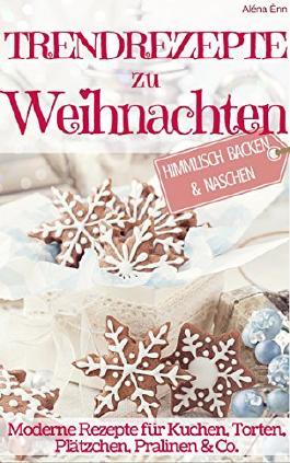 Himmlisch Backen & Naschen: Trendrezepte zu Weihnachten: Moderne Rezepte für Kuchen, Torten, Plätzchen, Pralinen & Co.