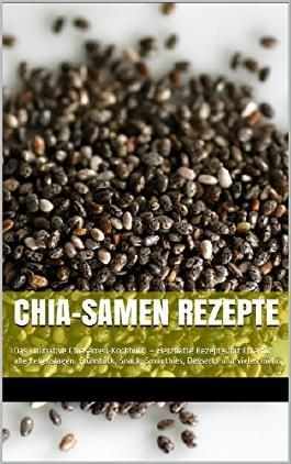 Chia-Samen Rezepte: Das ultimative Chiasamen-Kochbuch - Herzhafte Rezepte mit Chia für alle Lebenslagen. Frühstück, Snack, Smoothies, Desserts und vieles mehr.