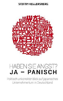 Haben Sie Angst? Ja - panisch!: Politisch unkorrekter Blick auf japanisches Unternehmertum in Deutschland