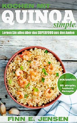 Kochen mit Quinoa. Simple.: Lernen Sie alles über das glutenfreie Superfood aus den Anden in diesem Kochbuch