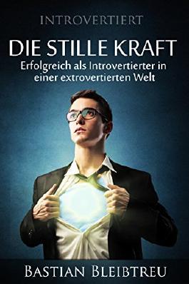 Introvertiert - Die stille Kraft: Wie Du als Introvertierter in einer extrovertierten Welt erfolgreich bist